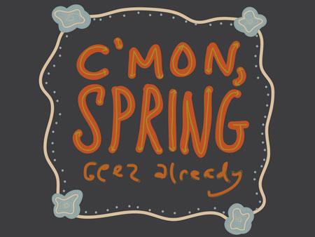 Cmon, spring geez already