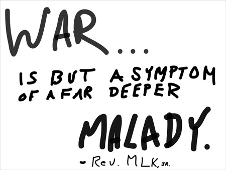 War is but a symptom of a far deeper malady -Rev MLK, Jr