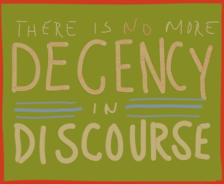 There is no more decency in discourse.
