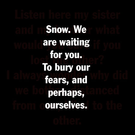 Snow. We are waiting for you. To bury our fears, and perhaps, ourselves.